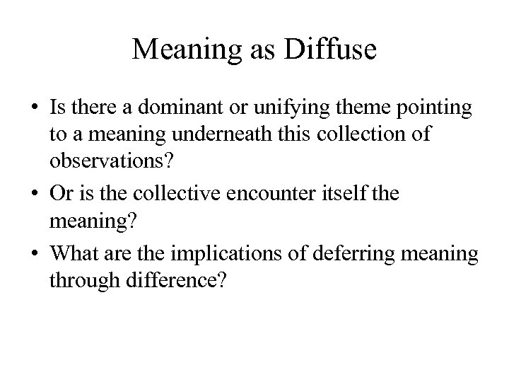 Meaning as Diffuse • Is there a dominant or unifying theme pointing to a