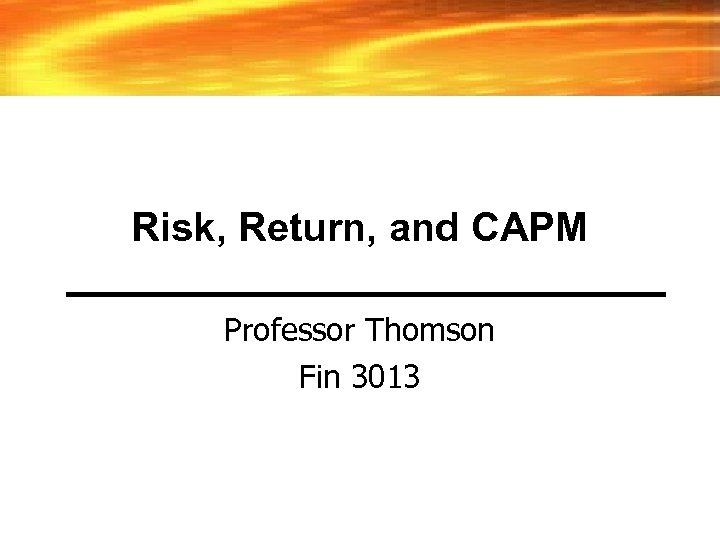 Risk, Return, and CAPM Professor Thomson Fin 3013