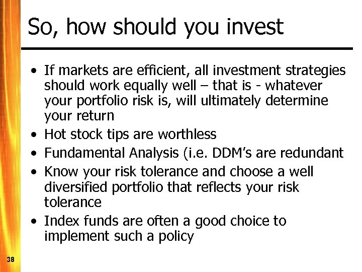 So, how should you invest • If markets are efficient, all investment strategies should