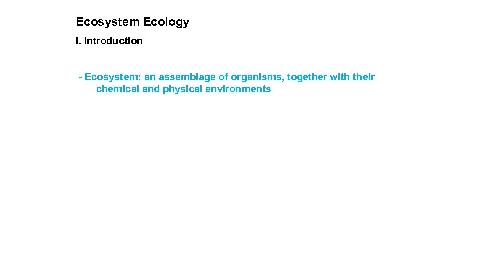 Ecosystem Ecology I. Introduction - Ecosystem: an assemblage of organisms, together with their chemical