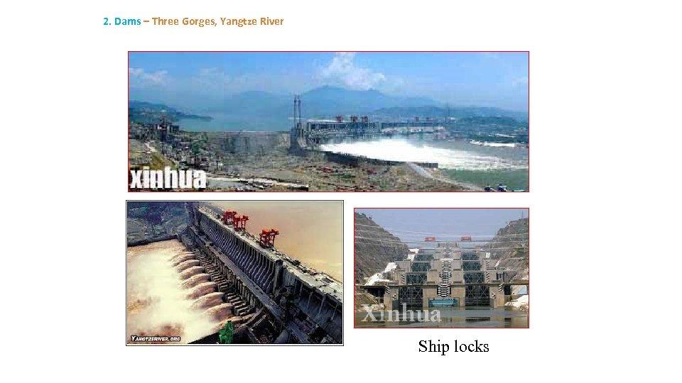 2. Dams – Three Gorges, Yangtze River Ship locks