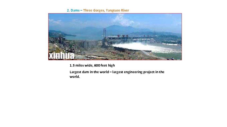 2. Dams – Three Gorges, Yangtzee River 1. 5 miles wide, 600 feet high