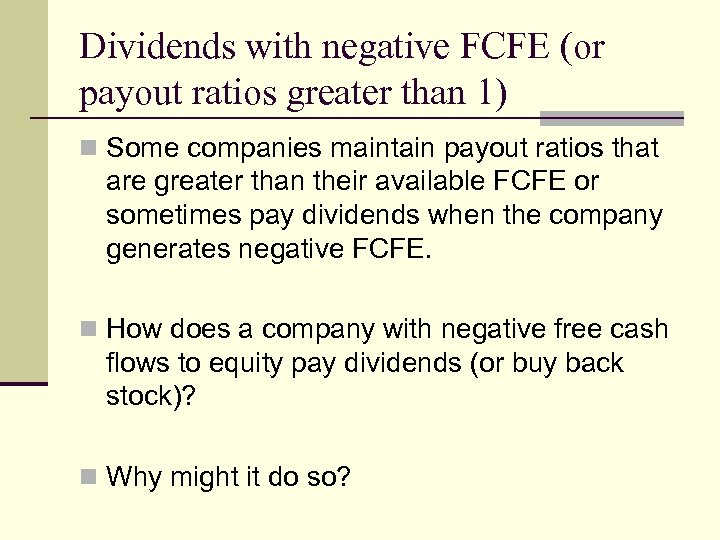 Dividends with negative FCFE (or payout ratios greater than 1) n Some companies maintain