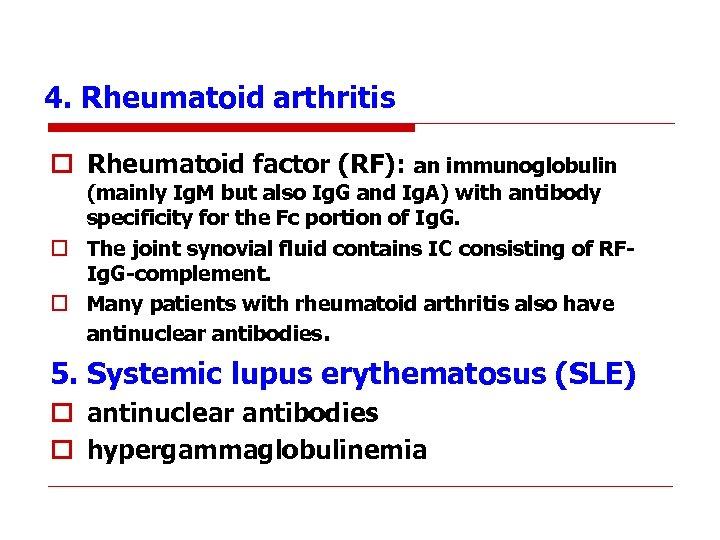4. Rheumatoid arthritis o Rheumatoid factor (RF): an immunoglobulin (mainly Ig. M but also