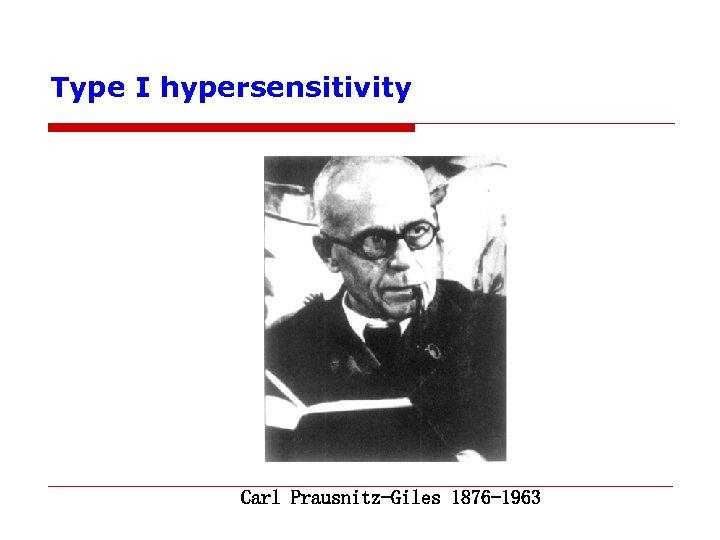 Type I hypersensitivity Carl Prausnitz-Giles 1876 -1963