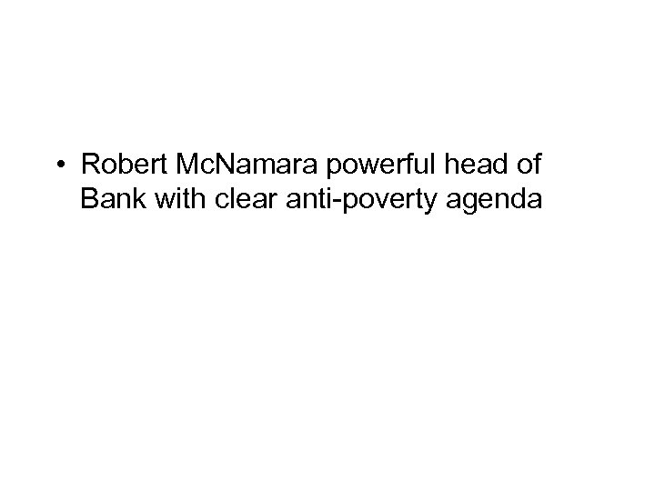 • Robert Mc. Namara powerful head of Bank with clear anti-poverty agenda