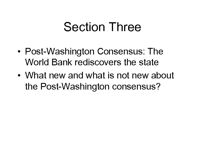 Section Three • Post-Washington Consensus: The World Bank rediscovers the state • What new