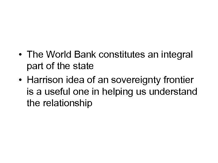 • The World Bank constitutes an integral part of the state • Harrison