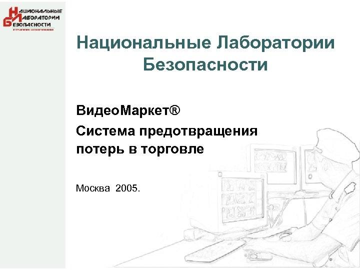 Национальные Лаборатории Безопасности Видео. Маркет® Система предотвращения потерь в торговле Москва 2005.