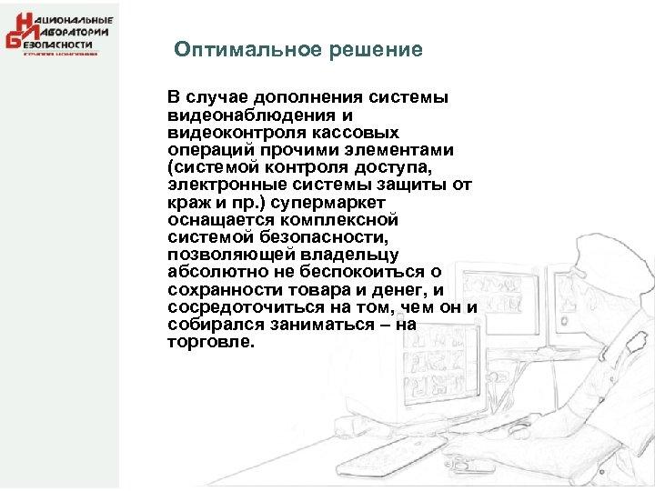 Оптимальное решение В случае дополнения системы видеонаблюдения и видеоконтроля кассовых операций прочими элементами (системой