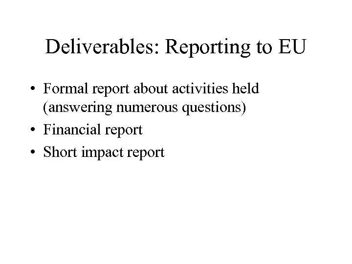 Deliverables: Reporting to EU • Formal report about activities held (answering numerous questions) •