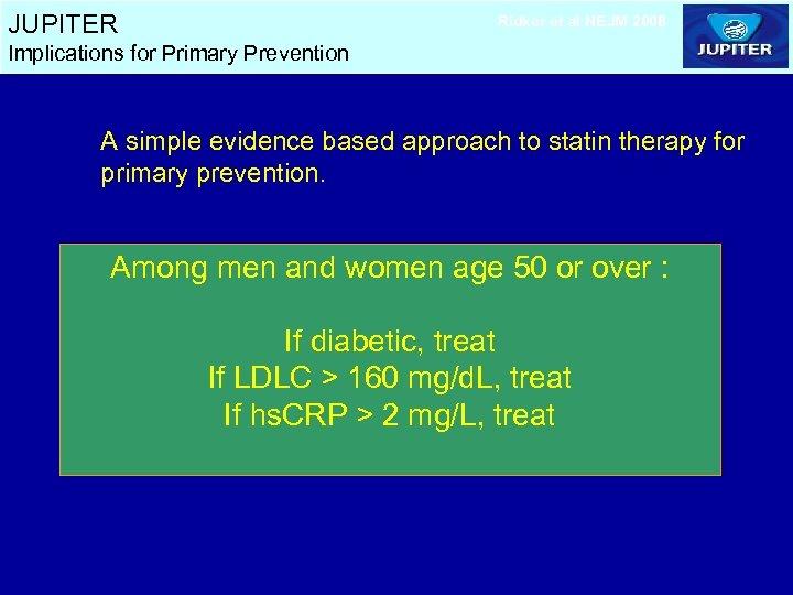 JUPITER Ridker et al NEJM 2008 Implications for Primary Prevention A simple evidence based