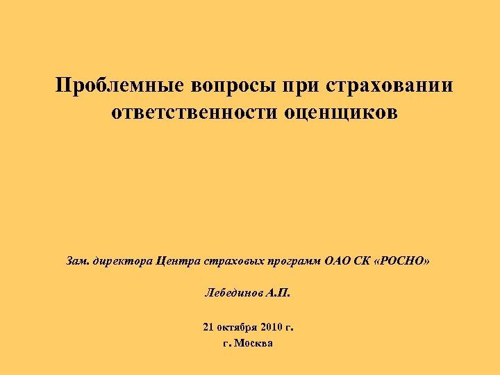 Проблемные вопросы при страховании ответственности оценщиков Зам. директора Центра страховых программ ОАО СК «РОСНО»
