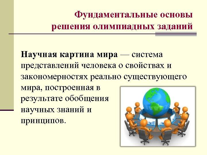 Фундаментальные основы решения олимпиадных заданий Научная картина мира — система представлений человека о свойствах
