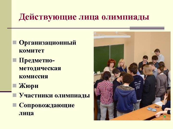 Действующие лица олимпиады n Организационный n n комитет Предметнометодическая комиссия Жюри Участники олимпиады Сопровождающие