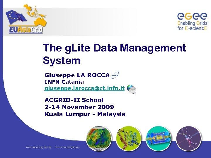 The g. Lite Data Management System Giuseppe LA ROCCA INFN Catania giuseppe. larocca@ct. infn.