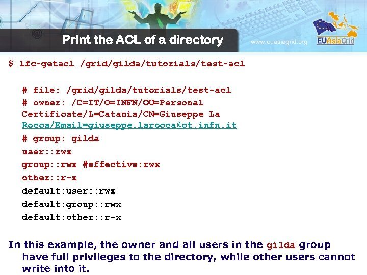 Print the ACL of a directory $ lfc-getacl /grid/gilda/tutorials/test-acl # file: /grid/gilda/tutorials/test-acl # owner: