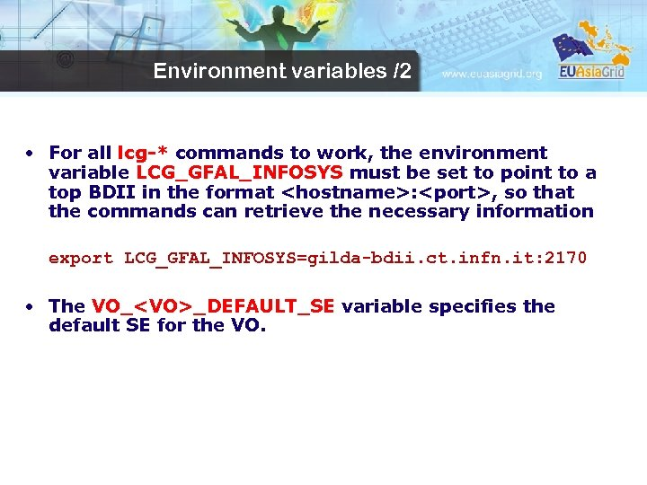 Environment variables /2 • For all lcg-* commands to work, the environment variable LCG_GFAL_INFOSYS