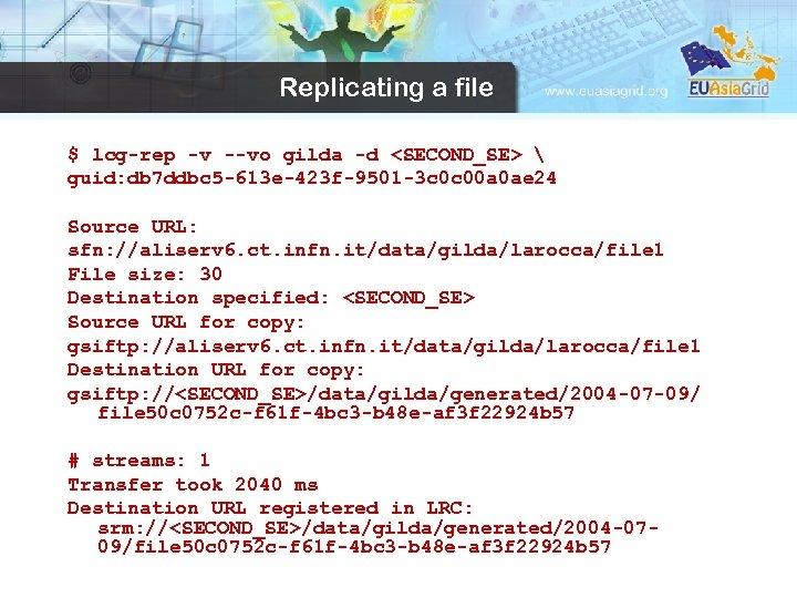 Replicating a file $ lcg-rep -v --vo gilda -d <SECOND_SE>  guid: db 7