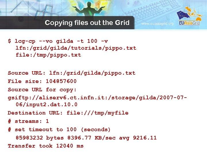 Copying files out the Grid $ lcg-cp --vo gilda -t 100 -v lfn: /grid/gilda/tutorials/pippo.