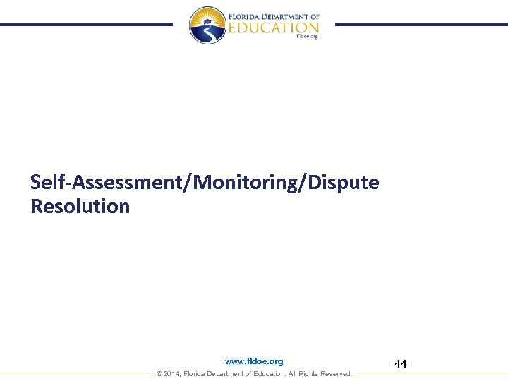 Self-Assessment/Monitoring/Dispute Resolution www. fldoe. org © 2014, Florida Department of Education. All Rights Reserved.