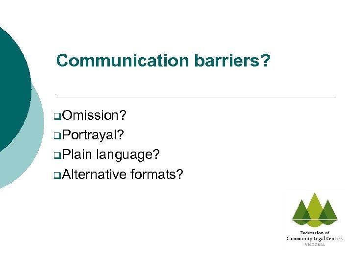 Communication barriers? q. Omission? q. Portrayal? q. Plain language? q. Alternative formats?