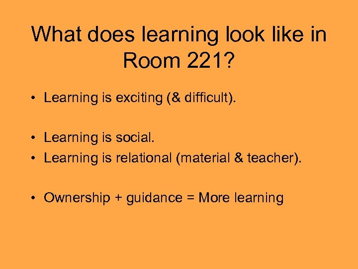 What does learning look like in Room 221? • Learning is exciting (& difficult).