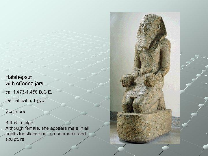 Hatshepsut with offering jars ca. 1, 473 -1, 458 B. C. E. Deir el-Bahri,