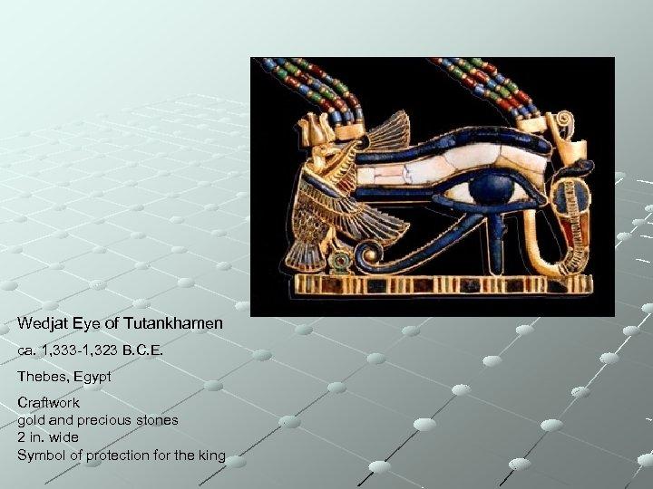Wedjat Eye of Tutankhamen ca. 1, 333 -1, 323 B. C. E. Thebes, Egypt