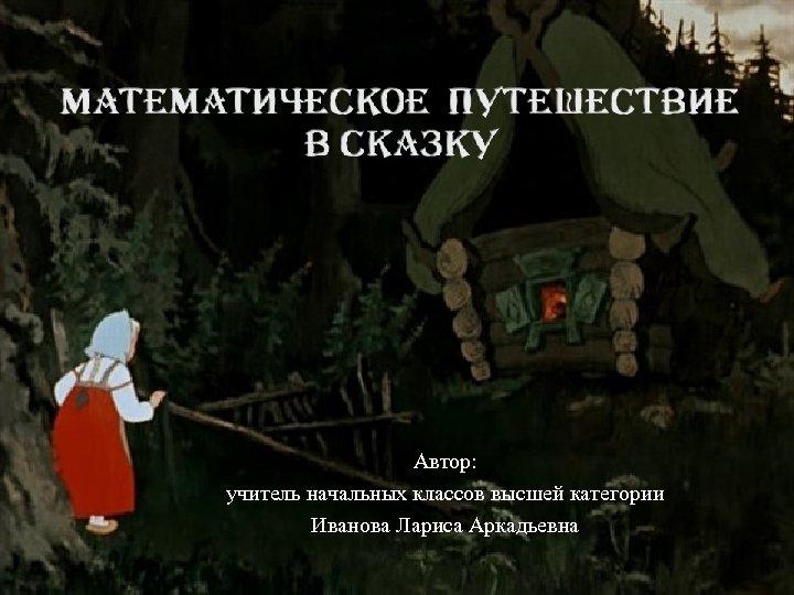 Автор: учитель начальных классов высшей категории Иванова Лариса Аркадьевна