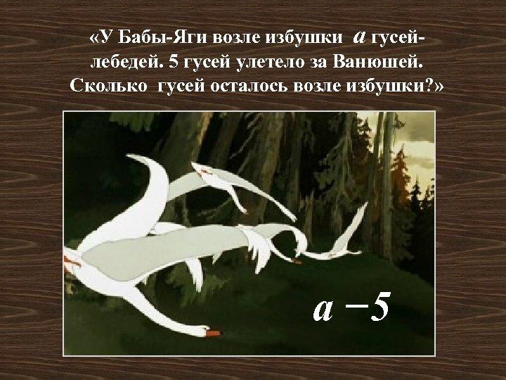 «У Бабы-Яги возле избушки а гусейлебедей. 5 гусей улетело за Ванюшей. Сколько гусей