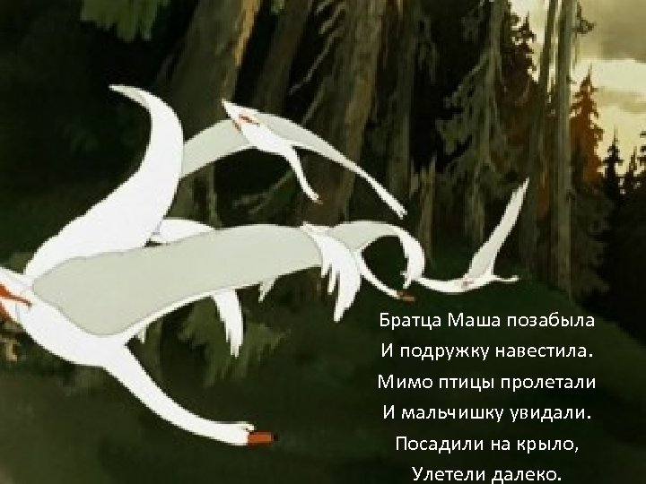 Братца Маша позабыла И подружку навестила. Мимо птицы пролетали И мальчишку увидали. Посадили на
