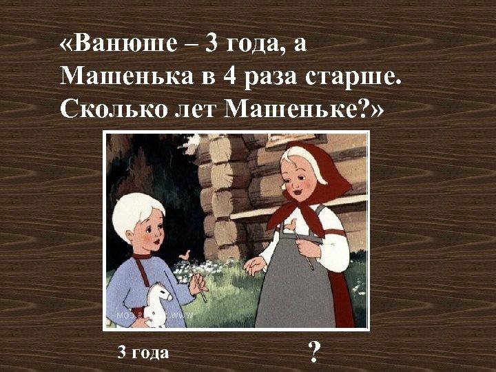 «Ванюше – 3 года, а Машенька в 4 раза старше. Сколько лет Машеньке?