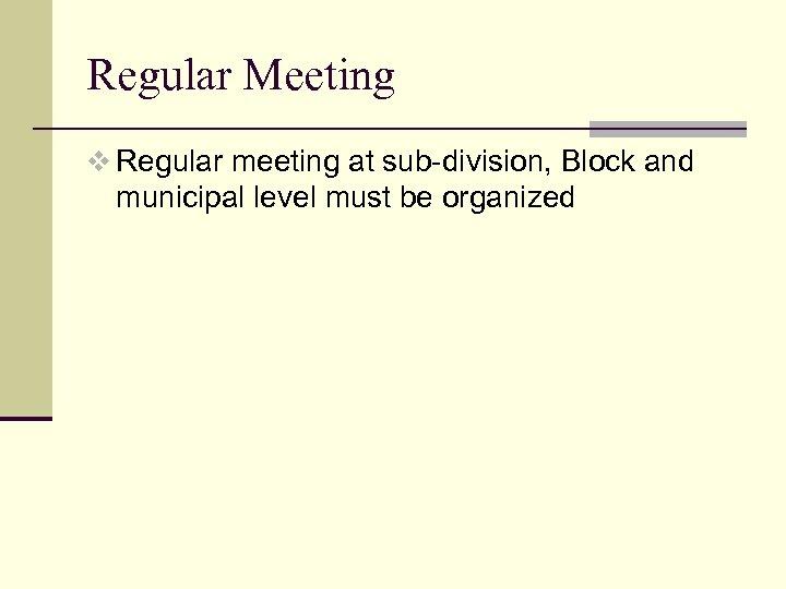 Regular Meeting v Regular meeting at sub-division, Block and municipal level must be organized