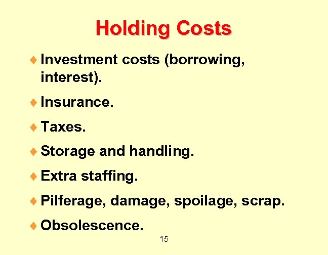 Holding Costs ¨ Investment costs (borrowing, interest). ¨ Insurance. ¨ Taxes. ¨ Storage and