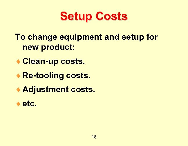 Setup Costs To change equipment and setup for new product: ¨ Clean-up costs. ¨