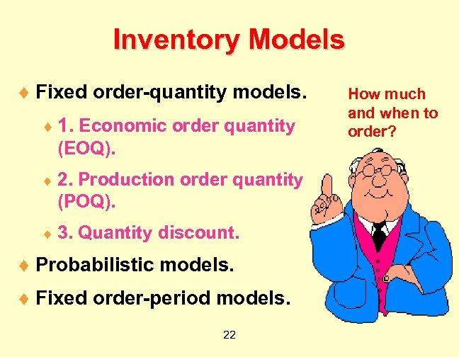 Inventory Models ¨ Fixed order-quantity models. ¨ 1. Economic order quantity (EOQ). ¨ 2.