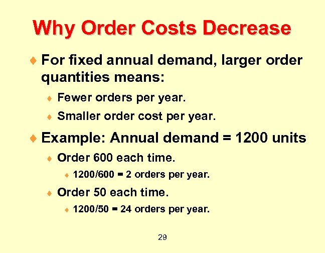 Why Order Costs Decrease ¨ For fixed annual demand, larger order quantities means: ¨