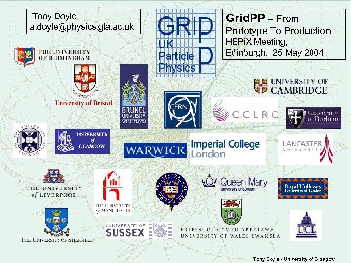 Tony Doyle a. doyle@physics. gla. ac. uk Grid. PP – From Prototype To Production,