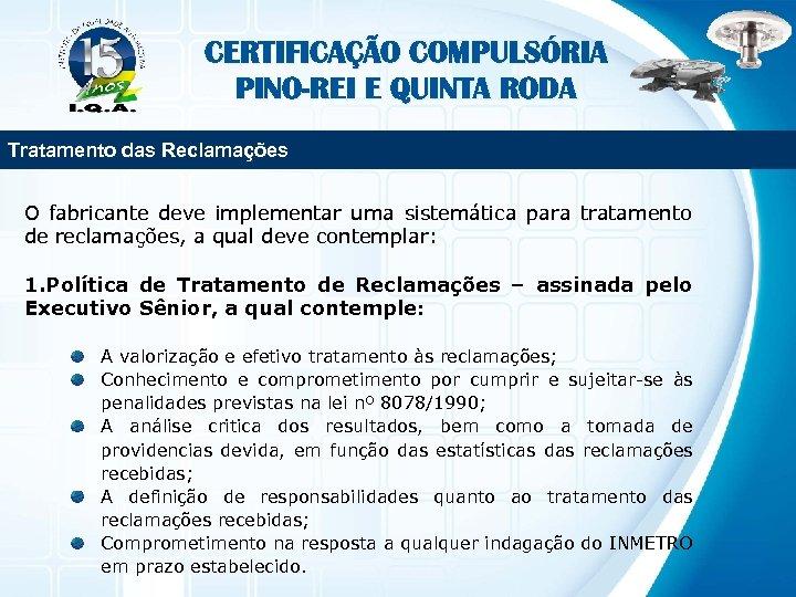 CERTIFICAÇÃO COMPULSÓRIA PINO-REI E QUINTA RODA Tratamento das Reclamações O fabricante deve implementar uma