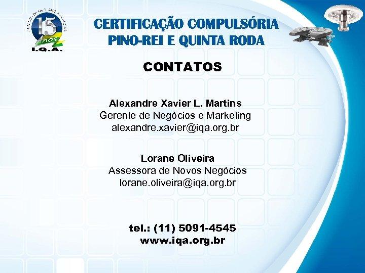 CERTIFICAÇÃO COMPULSÓRIA PINO-REI E QUINTA RODA CONTATOS Alexandre Xavier L. Martins Gerente de Negócios