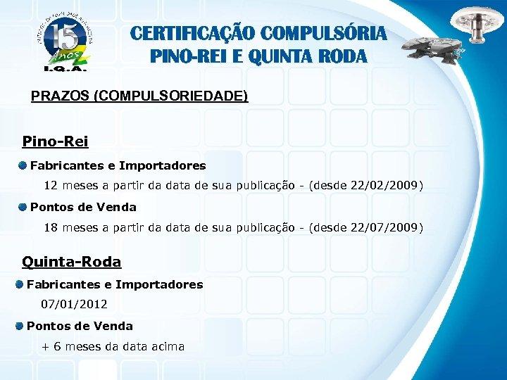 CERTIFICAÇÃO COMPULSÓRIA PINO-REI E QUINTA RODA PRAZOS (COMPULSORIEDADE) Pino-Rei Fabricantes e Importadores 12 meses