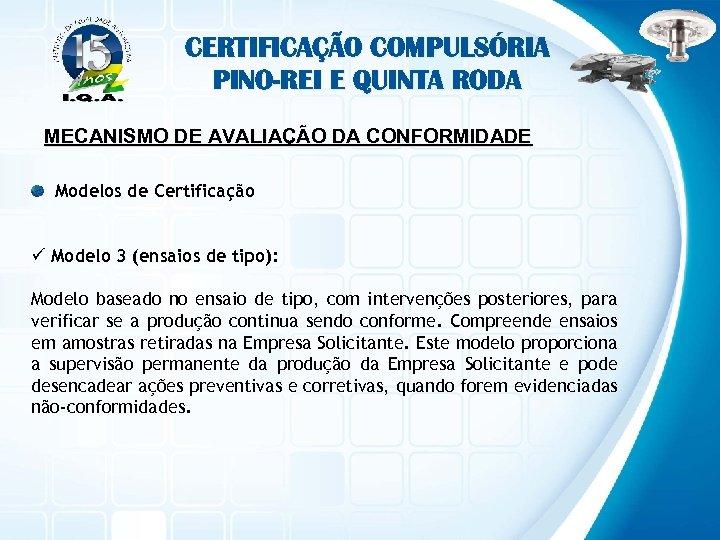 CERTIFICAÇÃO COMPULSÓRIA PINO-REI E QUINTA RODA MECANISMO DE AVALIAÇÃO DA CONFORMIDADE Modelos de Certificação