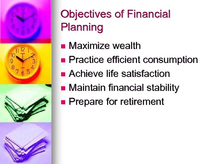 Objectives of Financial Planning Maximize wealth n Practice efficient consumption n Achieve life satisfaction