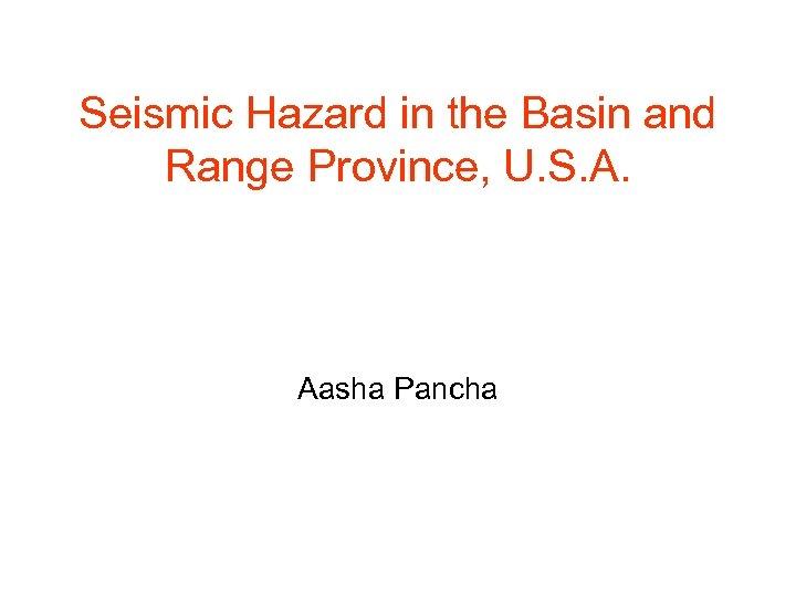 Seismic Hazard in the Basin and Range Province, U. S. A. Aasha Pancha