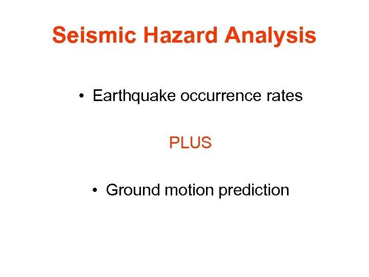 Seismic Hazard Analysis • Earthquake occurrence rates PLUS • Ground motion prediction