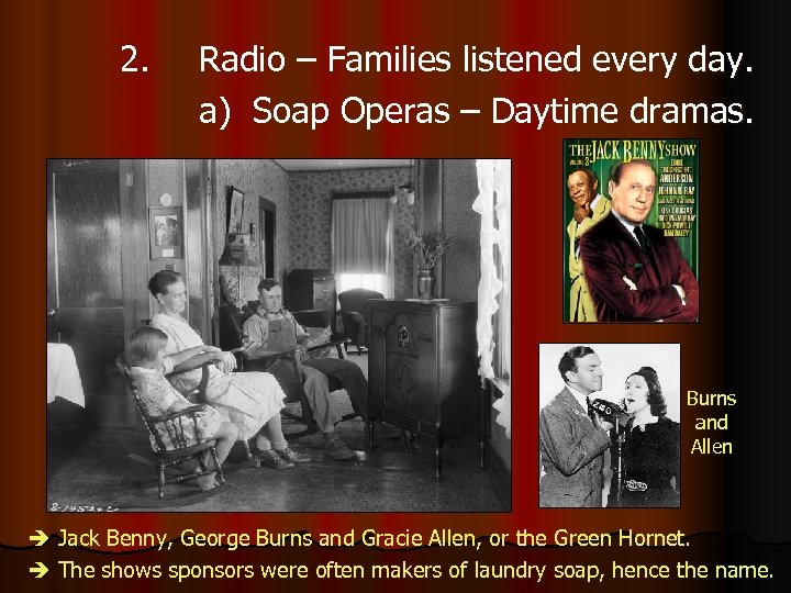 2. Radio – Families listened every day. a) Soap Operas – Daytime dramas. Burns