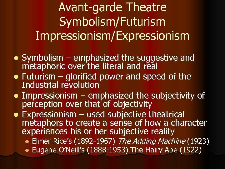 Avant-garde Theatre Symbolism/Futurism Impressionism/Expressionism Symbolism – emphasized the suggestive and metaphoric over the literal