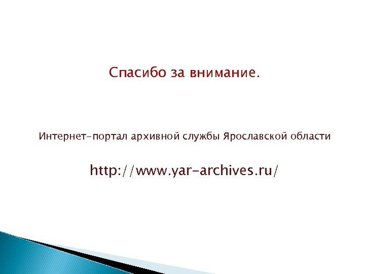 Спасибо за внимание. Интернет-портал архивной службы Ярославской области http: //www. yar-archives. ru/
