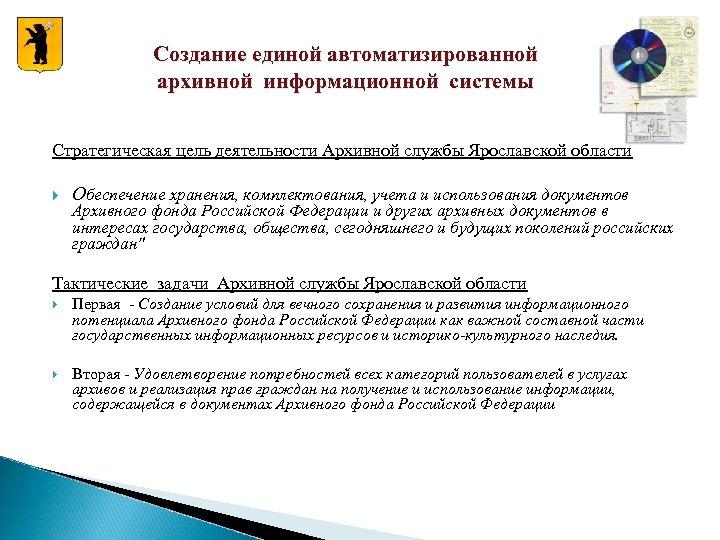 Создание единой автоматизированной архивной информационной системы Стратегическая цель деятельности Архивной службы Ярославской области Обеспечение